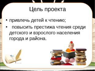 Цель проекта привлечь детей к чтению; повысить престижа чтения среди детского