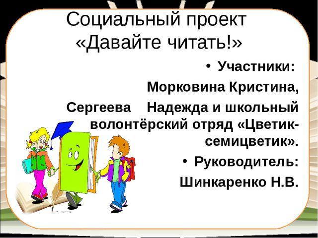 Социальный проект «Давайте читать!» Участники: Морковина Кристина, Сергеева Н...