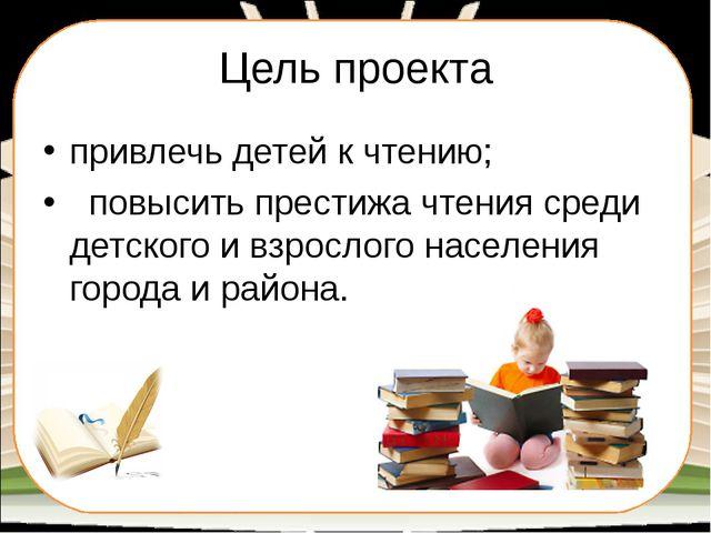 Цель проекта привлечь детей к чтению; повысить престижа чтения среди детского...