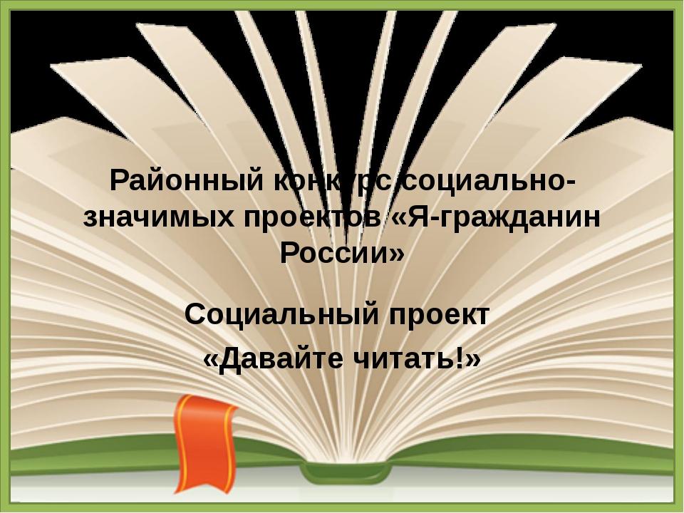 Районный конкурс социально-значимых проектов «Я-гражданин России» Социальный...