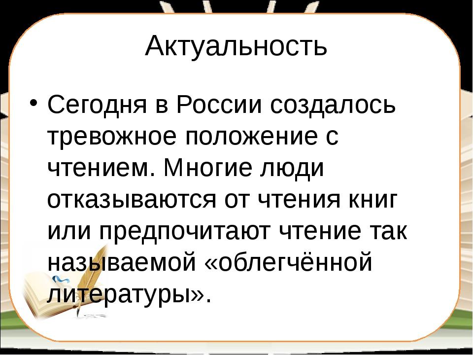 Актуальность Сегодня в России создалось тревожное положение с чтением. Многие...