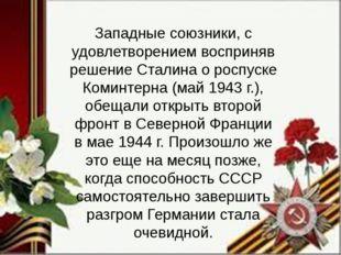 Западные союзники, с удовлетворением восприняв решение Сталина о роспуске Ком
