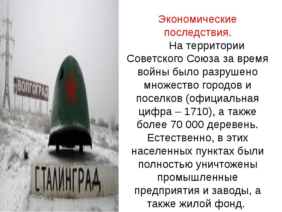 Экономические последствия. На территории Советского Союза за время войны было...