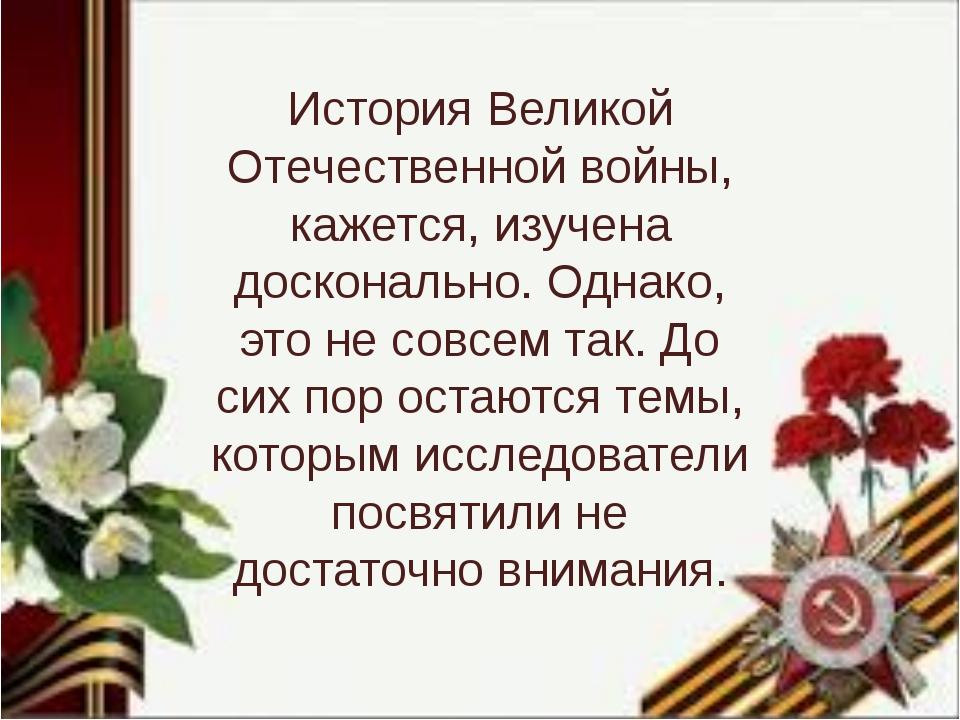История Великой Отечественной войны, кажется, изучена досконально. Однако, эт...