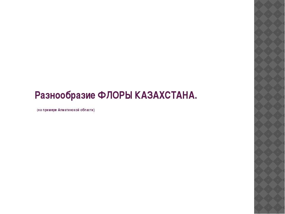 Разнообразие ФЛОРЫ КАЗАХСТАНА. (на примере Алматинской области)
