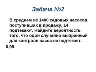 Задача №2 В среднем из 1400 садовых насосов, поступивших в продажу, 14 подте