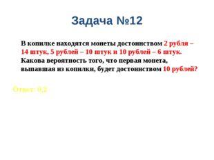 Задача №12 В копилке находятся монеты достоинством 2 рубля – 14 штук, 5 рубл