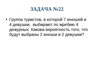 ЗАДАЧА №22 Группа туристов, в которой 7 юношей и 4 девушки, выбирают по жреби