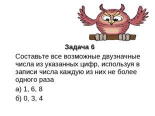 Задача 6 Составьте все возможные двузначные числа из указанных цифр, использ
