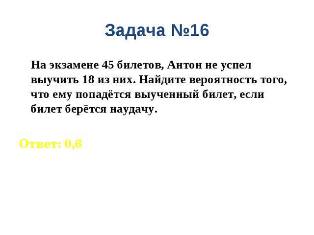 Задача №16 На экзамене 45 билетов, Антон не успел выучить 18 из них. Найдите...