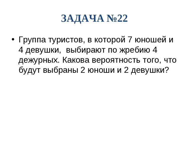 ЗАДАЧА №22 Группа туристов, в которой 7 юношей и 4 девушки, выбирают по жреби...