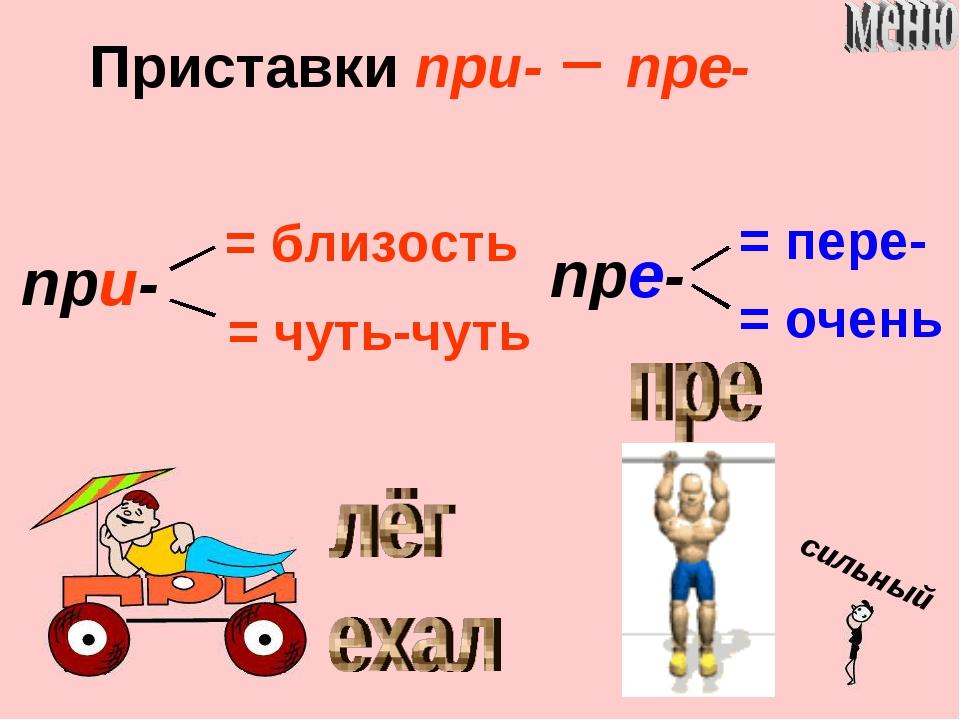 Приставки при- пре- при- = близость = чуть-чуть пре- = пере- = очень сильный
