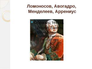 Ломоносов, Авогадро, Менделеев, Аррениус