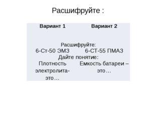 Расшифруйте : Вариант 1 Вариант 2 Расшифруйте: 6-Ст-50ЭМЗ 6-СТ-55 ПМАЗ Дайте