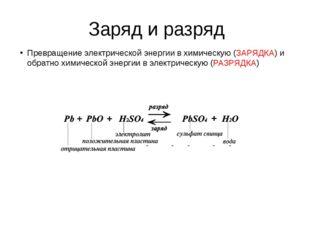 Заряд и разряд Превращение электрической энергии в химическую (ЗАРЯДКА) и обр