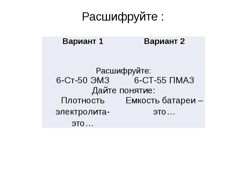 Расшифруйте : Вариант 1 Вариант 2 Расшифруйте: 6-Ст-50ЭМЗ 6-СТ-55 ПМАЗ Дайте...