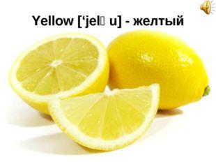 Yellow ['jelәu] - желтый