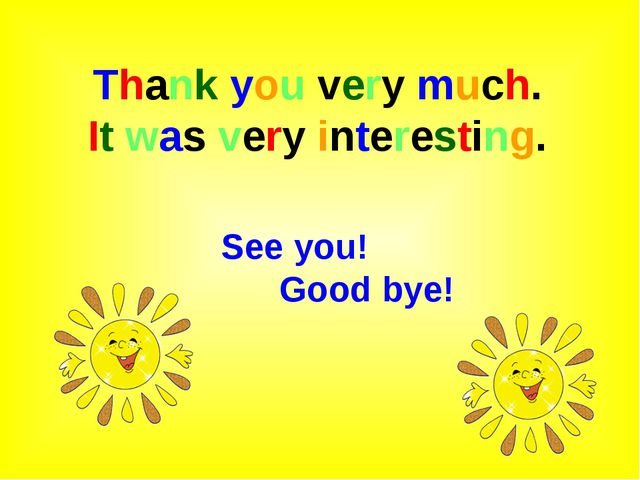 Thank you very much. It was very interesting. See you! Good bye!