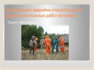 Организация аварийно-спасательных и других неотложных работ включает: Оценку