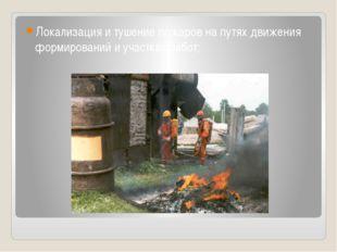 Локализация и тушение пожаров на путях движения формирований и участках работ;