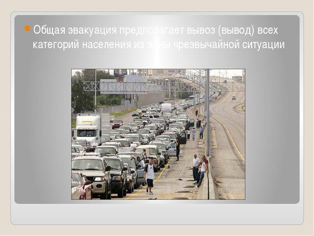 Общая эвакуация предполагает вывоз (вывод) всех категорий населения из зоны ч...