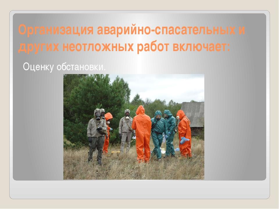 Организация аварийно-спасательных и других неотложных работ включает: Оценку...
