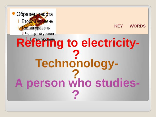 KEY WORDS Refering to electricity- Technonology- A person who studies- ? ? ?