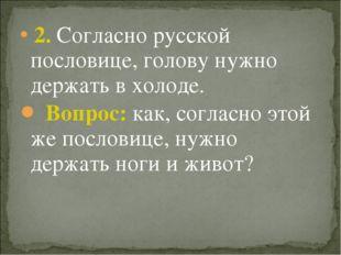 2. Согласно русской пословице, голову нужно держать в холоде. Вопрос: как, с