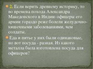 2. Если верить древнему историку, то во времена похода Александра Македонског