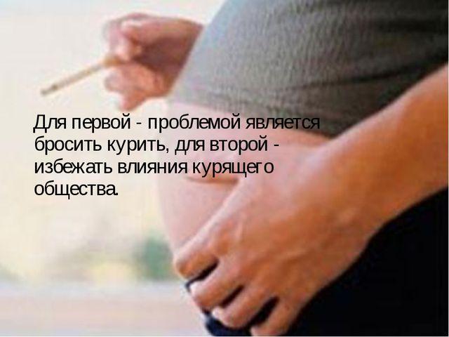 Для первой - проблемой является бросить курить, для второй - избежать влияни...