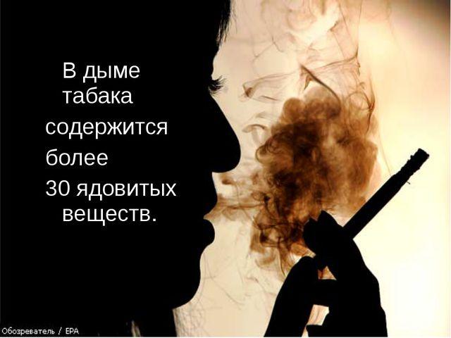 В дыме табака содержится более 30 ядовитых веществ.