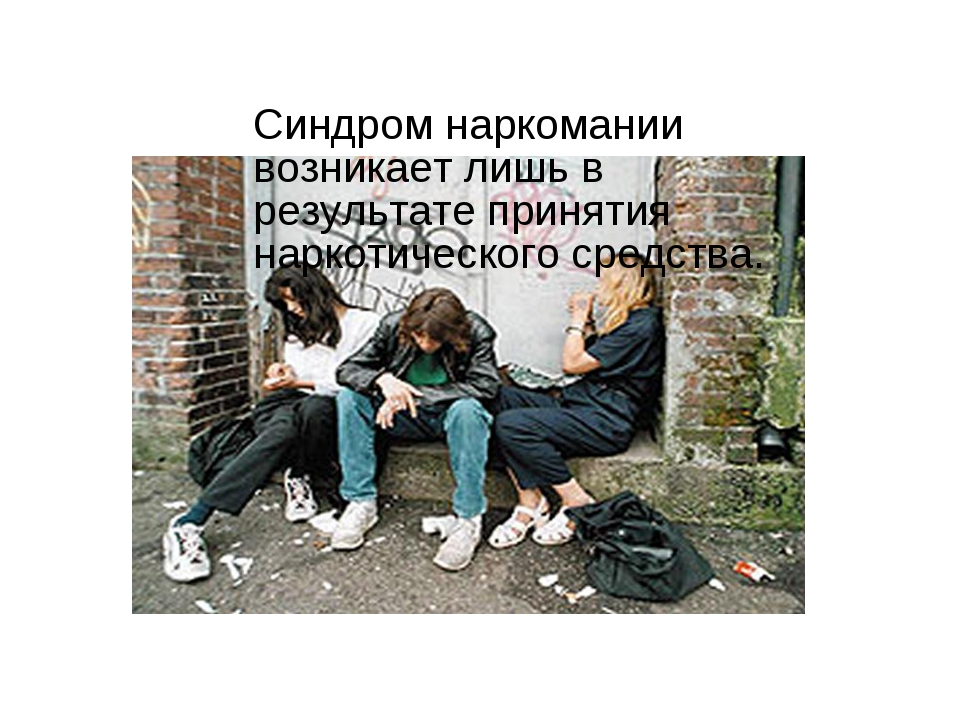 Синдром наркомании возникает лишь в результате принятия наркотического средс...
