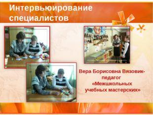 Интервьюирование специалистов Вера Борисовна Вязовик- педагог «Межшкольных уч