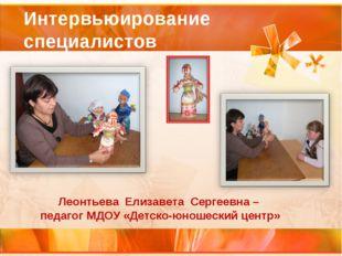 Интервьюирование специалистов Леонтьева Елизавета Сергеевна – педагог МДОУ «Д