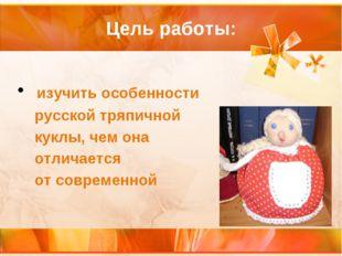 Цель работы: изучить особенности русской тряпичной куклы, чем она отличается