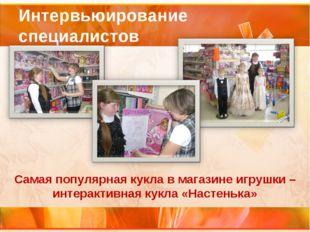 Интервьюирование специалистов Самая популярная кукла в магазине игрушки – инт