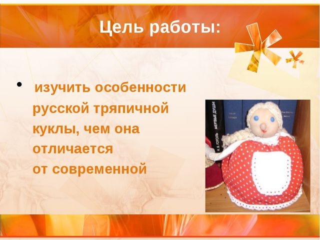 Цель работы: изучить особенности русской тряпичной куклы, чем она отличается...