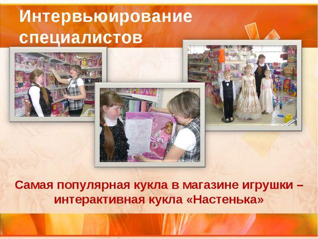 Интервьюирование специалистов Самая популярная кукла в магазине игрушки – инт...