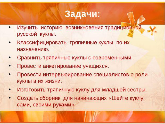 Задачи: Изучить историю возникновения традиционной русской куклы. Классифицир...