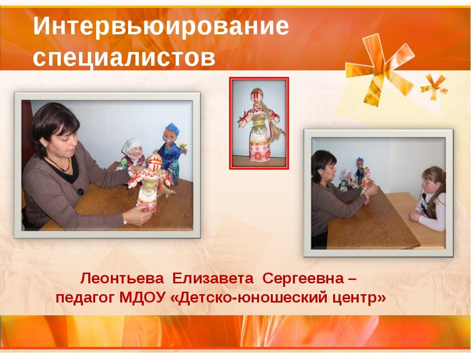 Интервьюирование специалистов Леонтьева Елизавета Сергеевна – педагог МДОУ «Д...