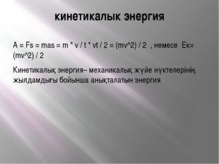 кинетикалык энергия A = Fs = mas = m * v / t * vt / 2 = (mv^2) / 2 , немесе E