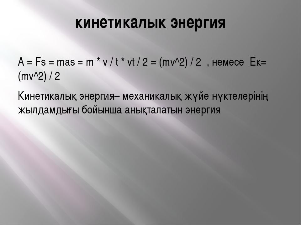 кинетикалык энергия A = Fs = mas = m * v / t * vt / 2 = (mv^2) / 2 , немесе E...