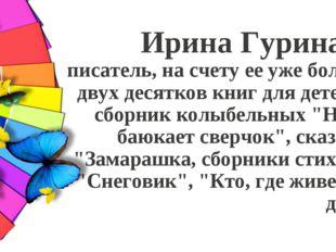 Ирина Гурина - писатель, на счету ее уже более двух десятков книг для детей: