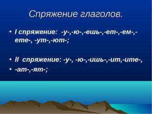 Спряжение глаголов. I спряжение: -у-,-ю-,-ешь-,-ет-,-ем-,-ете-, -ут-,-ют-; ll