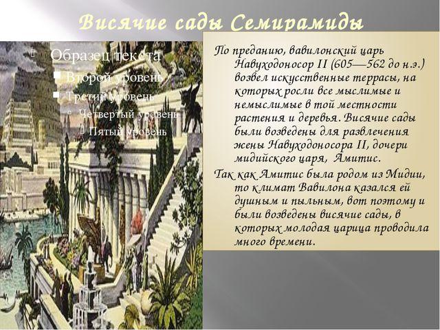 Висячие сады Семирамиды По преданию, вавилонский царь Навуходоносор II (605—5...