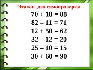 Эталон для самопроверки 70 + 18 = 88 82 – 11 = 71 12 + 50 = 62 32 – 12 = 20 2