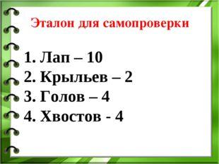 Эталон для самопроверки 1. Лап – 10 2. Крыльев – 2 3. Голов – 4 4. Хвостов - 4