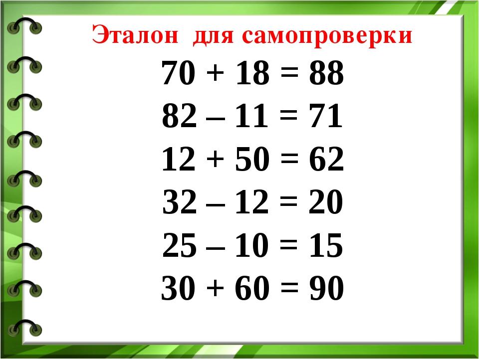 Эталон для самопроверки 70 + 18 = 88 82 – 11 = 71 12 + 50 = 62 32 – 12 = 20 2...