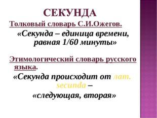 Толковый словарь С.И.Ожегов. «Секунда – единица времени, равная 1/60 минуты»