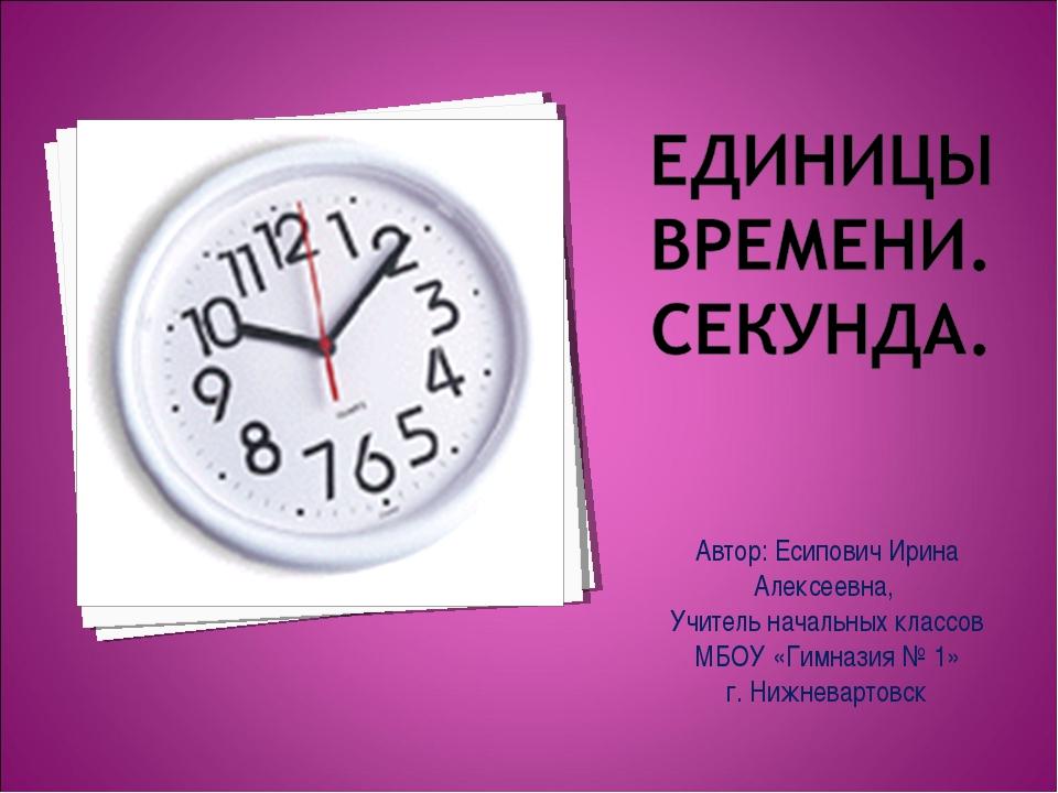 Автор: Есипович Ирина Алексеевна, Учитель начальных классов МБОУ «Гимназия №...